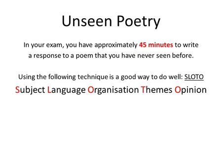 Unseen Poetry In your exam, you have approximately 45 minutes to write a response to a poem that you have never seen before. Using the following technique.