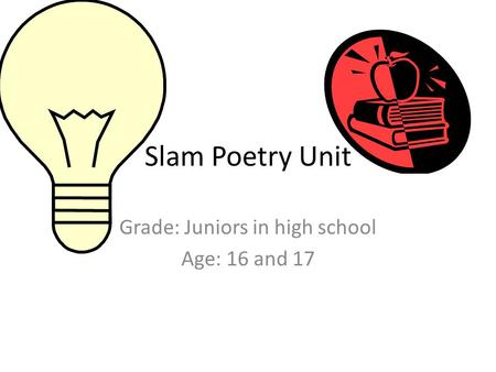 Slam Poetry Unit Grade: Juniors in high school Age: 16 and 17.
