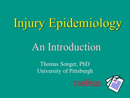 Injury Epidemiology An Introduction readings Thomas Songer, PhD University of Pittsburgh.