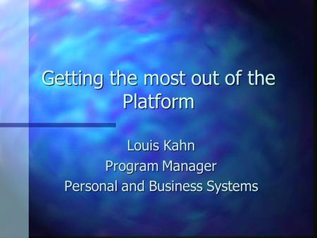 Getting the most out of the Platform Louis Kahn Program Manager Personal and Business Systems.
