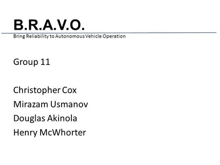 B.R.A.V.O. Bring Reliability to Autonomous Vehicle Operation Group 11 Christopher Cox Mirazam Usmanov Douglas Akinola Henry McWhorter.