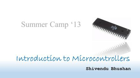 Introduction to Microcontrollers Shivendu Bhushan Summer Camp '13.
