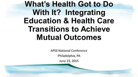 What's Health Got to Do With It? Integrating Education & Health Care Transitions to Achieve Mutual Outcomes APSE National Conference Philadelphia, PA June.