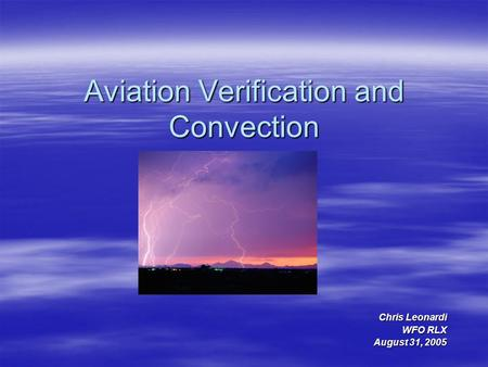 Aviation Verification and Convection Chris Leonardi WFO RLX August 31, 2005.