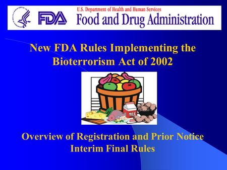 New FDA Rules Implementing the Bioterrorism Act of 2002 Overview of Registration and Prior Notice Interim Final Rules.