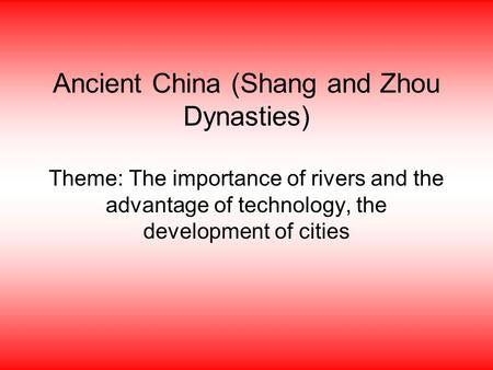 Ancient China (Shang and Zhou Dynasties) Theme: The importance of rivers and the advantage of technology, the development of cities.
