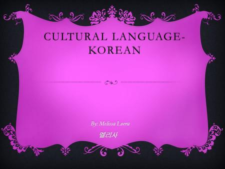 CULTURAL LANGUAGE- KOREAN By: Melissa Loera 멜리사mellisa.
