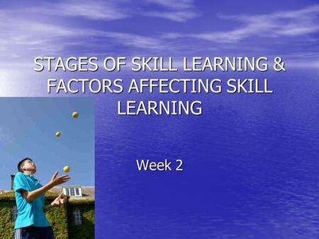 STAGES OF SKILL LEARNING & FACTORS AFFECTING SKILL LEARNING Week 2.