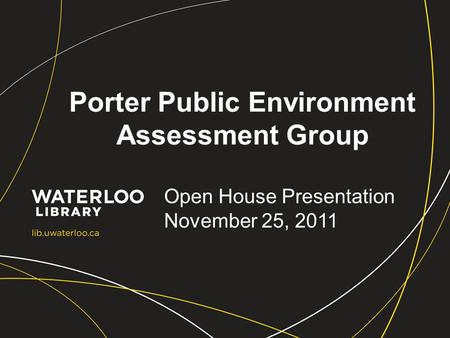 Porter Public Environment Assessment Group Open House Presentation November 25, 2011.