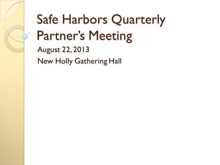 Safe Harbors Quarterly Partner's Meeting August 22, 2013 New Holly Gathering Hall.