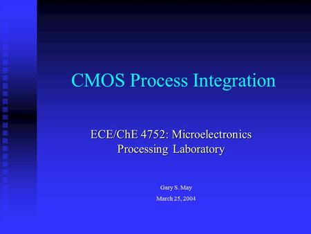 CMOS Process Integration ECE/ChE 4752: Microelectronics Processing Laboratory Gary S. May March 25, 2004.