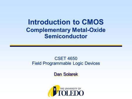 CSET 4650 Field Programmable Logic Devices Dan Solarek Introduction to CMOS Complementary Metal-Oxide Semiconductor.