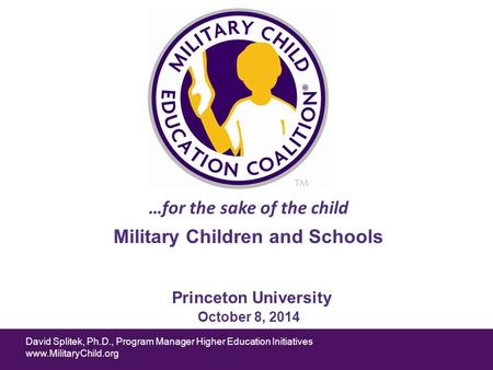 David Splitek, Ph.D., Program Manager Higher Education Initiatives www.MilitaryChild.org …for the sake of the child Princeton University October 8, 2014.