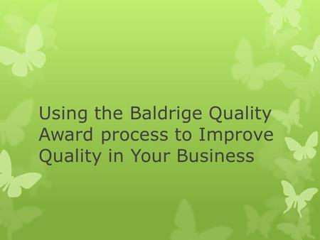 Using the Baldrige Quality Award process to Improve Quality in Your Business.