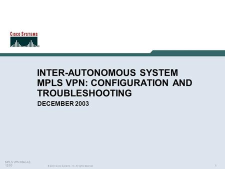 1 © 2003 Cisco Systems, Inc. All rights reserved. MPLS VPN Inter-AS, 12/03 INTER-AUTONOMOUS SYSTEM MPLS VPN: CONFIGURATION AND TROUBLESHOOTING DECEMBER.