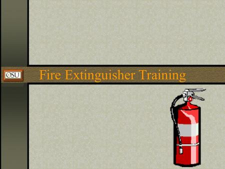 Fire Extinguisher Training. Oklahoma State University Environmental Health & Safety Dept. The Fire Triangle Fire Safety, at its most basic, is based upon.
