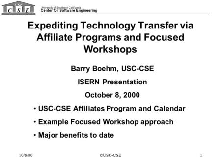 University of Southern California Center for Software Engineering CSE USC 10/8/00©USC-CSE1 Expediting Technology Transfer via Affiliate Programs and Focused.