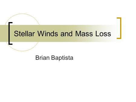 Stellar Winds and Mass Loss Brian Baptista. Summary Observations of mass loss Mass loss parameters for different types of stars Winds colliding with the.