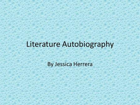 Literature Autobiography By Jessica Herrera. The first book that I remember being exposed to as a little girl was the bible. My mother bought me a children's.