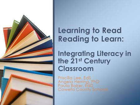 Priscilla Lee, EdS Angela Herring, PhD Paula Baker, EdD Coweta County Schools Learning to Read Reading to Learn: Integrating Literacy in the 21 st Century.