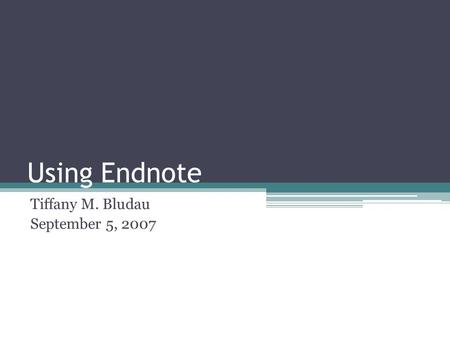 Using Endnote Tiffany M. Bludau September 5, 2007.
