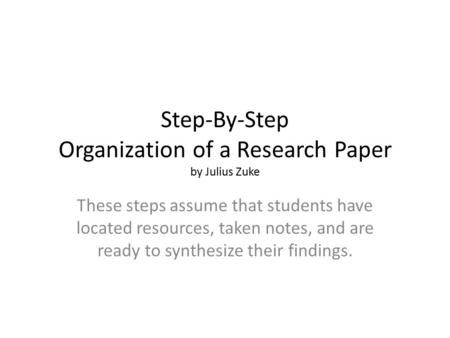 Step-By-Step Organization of a Research Paper by Julius Zuke These steps assume that students have located resources, taken notes, and are ready to synthesize.
