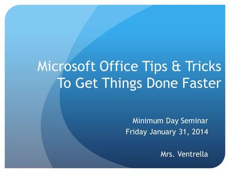 Microsoft Office Tips & Tricks To Get Things Done Faster Minimum Day Seminar Friday January 31, 2014 Mrs. Ventrella.