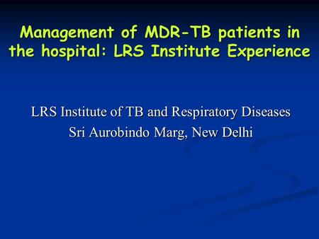 Management of MDR-TB patients in the hospital: LRS Institute Experience LRS Institute of TB and Respiratory Diseases Sri Aurobindo Marg, New Delhi.