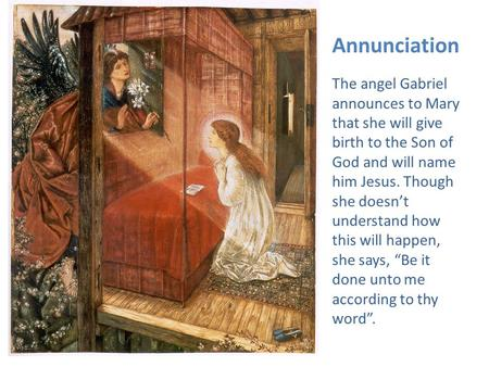 Annunciation The angel Gabriel announces to Mary that she will give birth to the Son of God and will name him Jesus. Though she doesn't understand how.