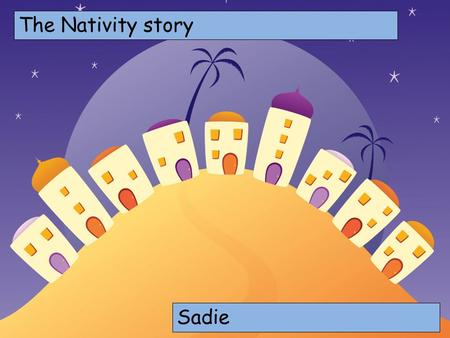 The Nativity story Choose your characters and drag them onto the slide Sadie.