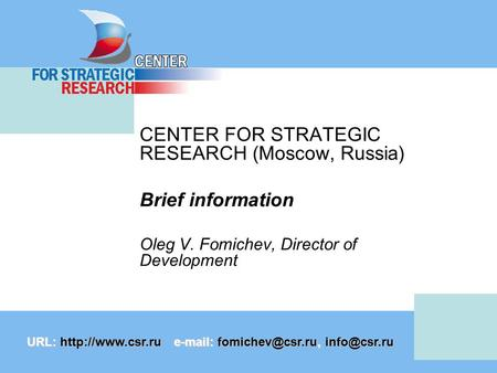 CENTER FOR STRATEGIC RESEARCH (Moscow, Russia) Brief information Oleg V. Fomichev, Director of Development URL: