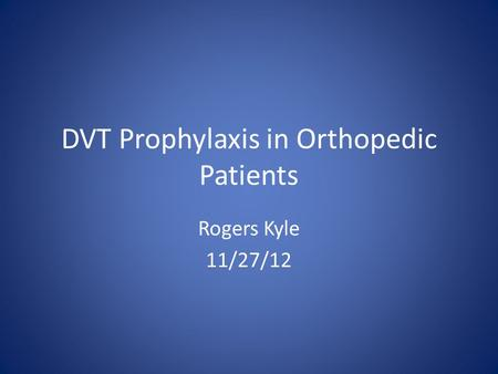 DVT Prophylaxis in Orthopedic Patients Rogers Kyle 11/27/12.