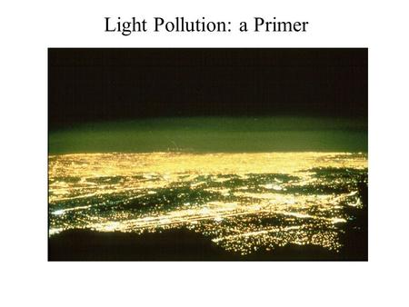 "Light Pollution: a Primer. The basic problem: Sky Glow Light from fixtures reflects off particles in the sky— ""Sky Glow."" Large cities visible from tens."