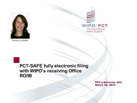 PCT-SAFE fully electronic filing with WIPO's receiving Office RO/IB PCT e-Services Unit March 20, 2013 Tamira Lombardi.