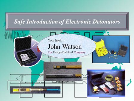 Safe Introduction of Electronic Detonators Your host... John Watson The Ensign-Bickford Company.