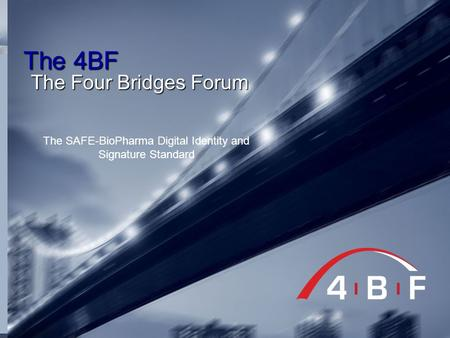 The 4BF The Four Bridges Forum The SAFE-BioPharma Digital Identity and Signature Standard.