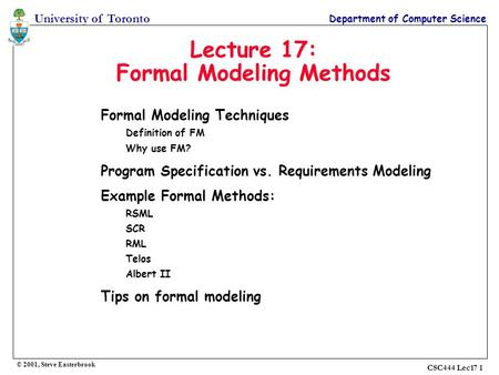 University of Toronto Department of Computer Science © 2001, Steve Easterbrook CSC444 Lec17 1 Lecture 17: Formal Modeling Methods Formal Modeling Techniques.