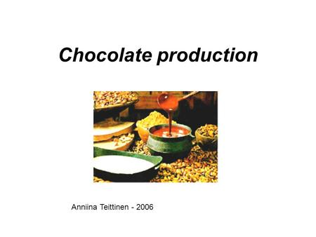 Chocolate production Anniina Teittinen - 2006. The production Harvesting the cocoa beans Fermenting Roasting Blending Conching Tempering Moulding Storing.