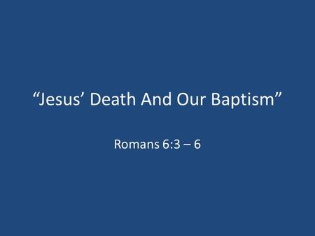 """Jesus' Death And Our Baptism"" Romans 6:3 – 6. Why Do We Say So Much About Baptism? 1.It's Commanded By God (Matthew 3:15; Mark 16:15 – 16) 2.Jesus Was."