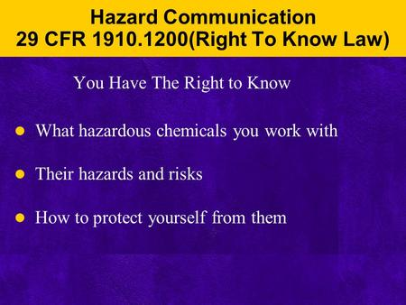 Hazard Communication 29 CFR 1910.1200(Right To Know Law) You Have The Right to Know What hazardous chemicals you work with Their hazards and risks How.