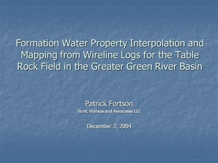 Formation Water Property Interpolation and Mapping from Wireline Logs for the Table Rock Field in the Greater Green River Basin Patrick Fortson Hunt, Wallace.