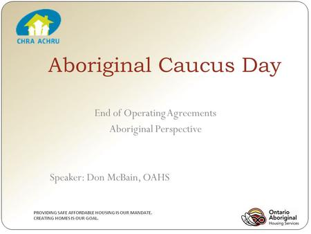 PROVIDING SAFE AFFORDABLE HOUSING IS OUR MANDATE. CREATING HOMES IS OUR GOAL. Aboriginal Caucus Day End of Operating Agreements Aboriginal Perspective.