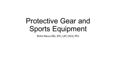 Protective Gear and Sports Equipment Britni Racus MS, ATC, LAT, CSCS, PES.