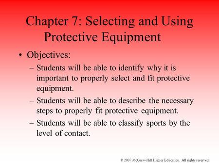 © 2007 McGraw-Hill Higher Education. All rights reserved. Chapter 7: Selecting and Using Protective Equipment Objectives: –Students will be able to identify.