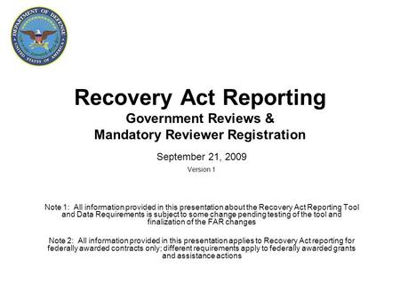 Recovery Act Reporting Government Reviews & Mandatory Reviewer Registration September 21, 2009 Version 1 Note 1: All information provided in this presentation.