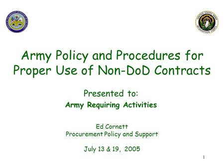 1 Army Policy and Procedures for Proper Use of Non-DoD Contracts Ed Cornett Procurement Policy and Support July 13 & 19, 2005 Presented to: Army Requiring.