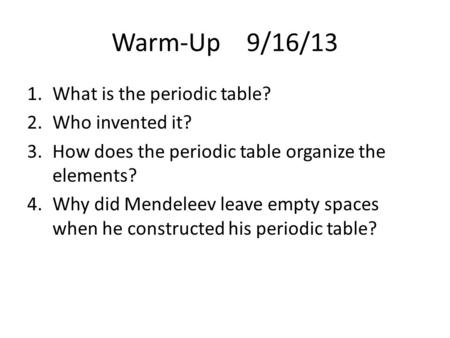 Warm-Up 9/16/13 1.What is the periodic table? 2.Who invented it? 3.How does the periodic table organize the elements? 4.Why did Mendeleev leave empty spaces.