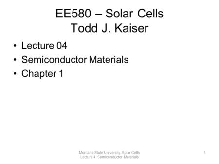 EE580 – Solar Cells Todd J. Kaiser Lecture 04 Semiconductor Materials Chapter 1 1Montana State University: Solar Cells Lecture 4: Semiconductor Materials.