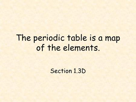The periodic table is a map of the elements.