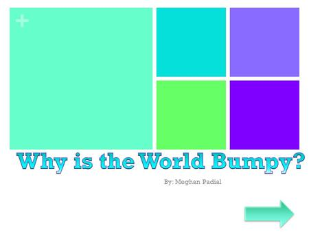 Why is the World Bumpy? By: Meghan Padial.
